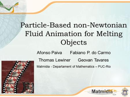 Particle-Based non-Newtonian Fluid Animation for Melting Objects Afonso Paiva Fabiano P. do Carmo Thomas Lewiner Geovan Tavares Matmidia - Departament.