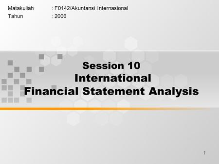 1 Matakuliah: F0142/Akuntansi Internasional Tahun: 2006 Session 10 International Financial Statement Analysis.
