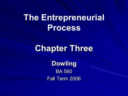 Chapter Three The Entrepreneurial Process Chapter Three Dowling BA 560 Fall Term 2006.