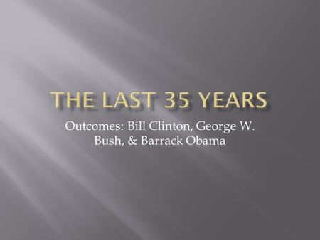 Outcomes: Bill Clinton, George W. Bush, & Barrack Obama.