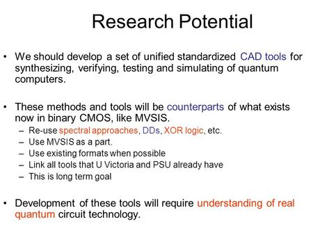 Research Potential We should develop a set of unified standardized CAD tools for synthesizing, verifying, testing and simulating of quantum computers.