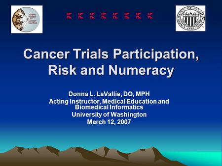 Cancer Trials Participation, Risk and Numeracy Donna L. LaVallie, DO, MPH Acting Instructor, Medical Education and Biomedical Informatics University of.