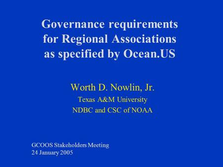 Governance requirements for Regional Associations as specified by Ocean.US Worth D. Nowlin, Jr. Texas A&M University NDBC and CSC of NOAA GCOOS Stakeholders.