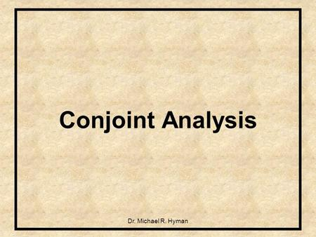 Dr. Michael R. Hyman Conjoint Analysis. 2 What is Conjoint Analysis? Answer: Family of techniques that model choice by decomposing overall preference.