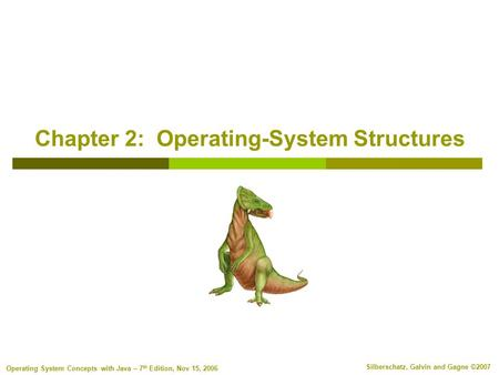 Silberschatz, Galvin and Gagne ©2007 Operating System Concepts with Java – 7 th Edition, Nov 15, 2006 Chapter 2: Operating-System Structures.