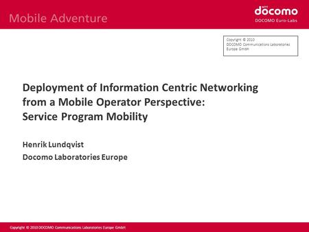 Copyright © 2010 DOCOMO Communications Laboratories Europe GmbH Deployment of Information Centric Networking from a Mobile Operator Perspective: Service.