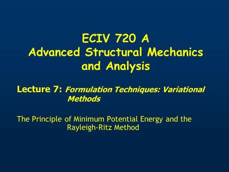 ECIV 720 A Advanced Structural Mechanics and Analysis Lecture 7: Formulation Techniques: Variational Methods The Principle of Minimum Potential Energy.
