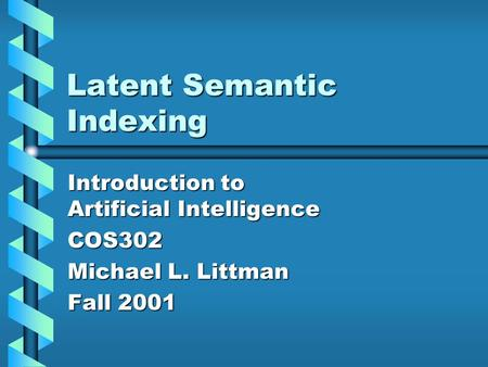 Latent Semantic Indexing Introduction to Artificial Intelligence COS302 Michael L. Littman Fall 2001.