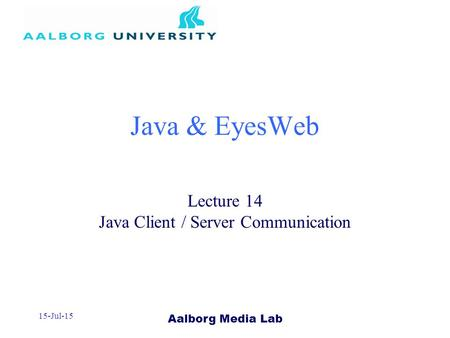 Aalborg Media Lab 15-Jul-15 Java & EyesWeb Lecture 14 Java Client / Server Communication.