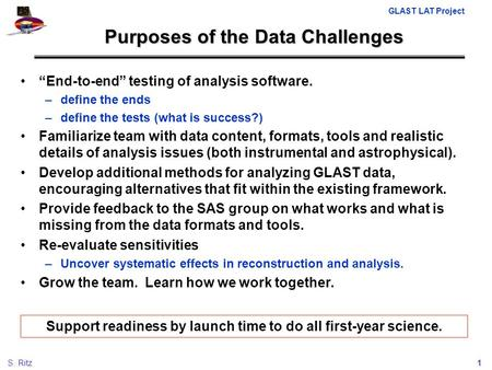 "GLAST LAT Project 1S. Ritz Purposes of the Data Challenges ""End-to-end"" testing of analysis software. –define the ends –define the tests (what is success?)"