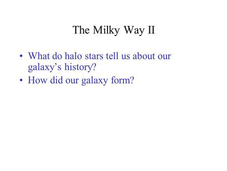 The Milky Way II What do halo stars tell us about our galaxy's history? How did our galaxy form?