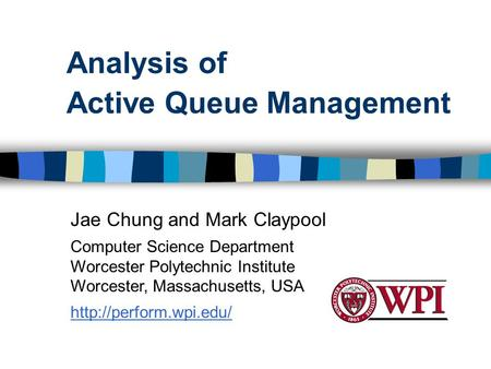 Analysis of Active Queue Management Jae Chung and Mark Claypool Computer Science Department Worcester Polytechnic Institute Worcester, Massachusetts, USA.