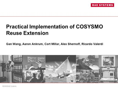 ©2006 BAE Systems. Practical Implementation of COSYSMO Reuse Extension Gan Wang, Aaron Ankrum, Cort Millar, Alex Shernoff, Ricardo Valerdi.