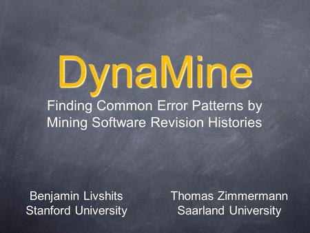 DynaMine DynaMine Finding Common Error Patterns by Mining Software Revision Histories Benjamin Livshits Stanford University Thomas Zimmermann Saarland.