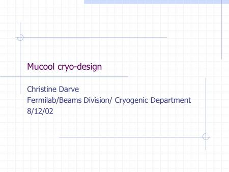 Mucool cryo-design Christine Darve Fermilab/Beams Division/ Cryogenic Department 8/12/02.