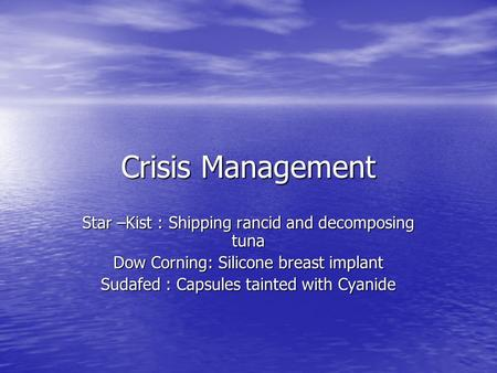 Crisis Management Star –Kist : Shipping rancid and decomposing tuna Dow Corning: Silicone breast implant Sudafed : Capsules tainted with Cyanide.
