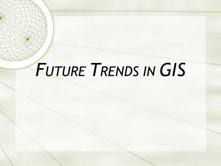 F UTURE T RENDS IN GIS. Compared to 10 Years Ago  acquiring data for a new GIS is no longer a major problem.  GPS has become a major sources of new.