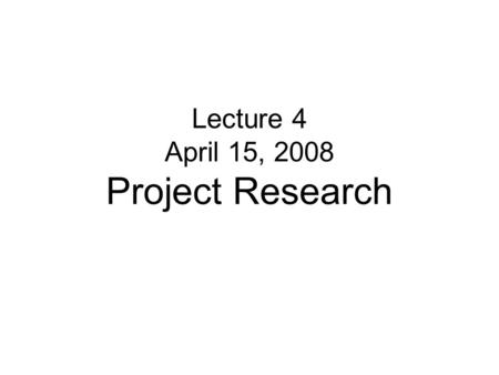 Lecture 4 April 15, 2008 Project Research. Discussion No lecture on Thursday Make-up lecture to be scheduled Next Tuesday- Progress presentations New.