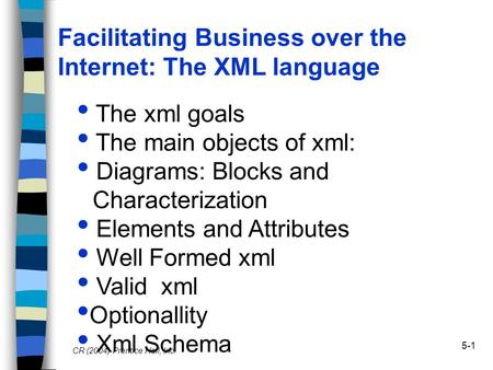 5-1 Facilitating Business over the Internet: The XML language CR (2004) Prentice Hall, Inc. The xml goals The main objects of xml: Diagrams: Blocks and.
