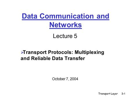 Transport Layer3-1 Data Communication and Networks Lecture 5  Transport Protocols: Multiplexing and Reliable Data Transfer October 7, 2004.