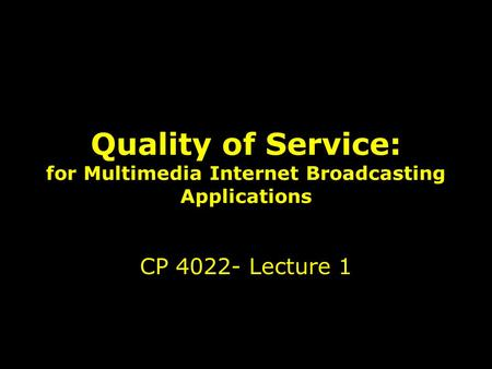 1 Quality of Service: for Multimedia Internet Broadcasting Applications CP 4022- Lecture 1.