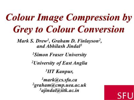Colour Image Compression by Grey to Colour Conversion Mark S. Drew 1, Graham D. Finlayson 2, and Abhilash Jindal 3 1 Simon Fraser University 2 University.