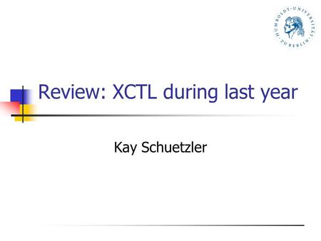 Review: XCTL during last year Kay Schuetzler. DAAD Workshop Zagreb, September, 6th - 11th, 20042 Agenda Introduction to the XCTL system State in August.