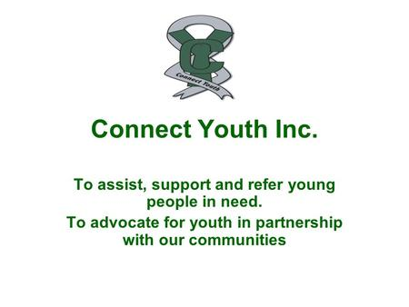 Connect Youth Inc. To assist, support and refer young people in need. To advocate for youth in partnership with our communities.