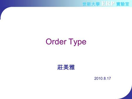 ERP 世新大學 ERP 實驗室 Order Type 莊美雅 2010.8.17. ERP 世新大學 ERP 實驗室 2010/8/172 Agenda Order management concept Basic order process Order management flow What.