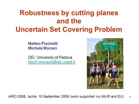 1 Robustness by cutting planes and the Uncertain Set Covering Problem AIRO 2008, Ischia, 10 September 2008 (work supported my MiUR and EU) Matteo Fischetti.