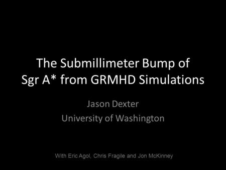 The Submillimeter Bump of Sgr A* from GRMHD Simulations Jason Dexter University of Washington With Eric Agol, Chris Fragile and Jon McKinney.