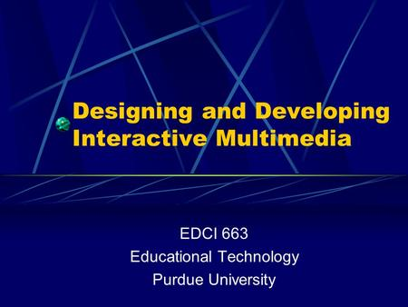 Designing and Developing Interactive Multimedia EDCI 663 Educational Technology Purdue University.