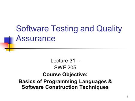 1 Software Testing and Quality Assurance Lecture 31 – SWE 205 Course Objective: Basics of Programming Languages & Software Construction Techniques.