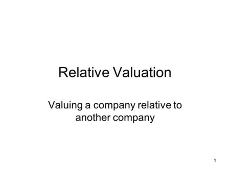 1 Relative Valuation Valuing a company relative to another company.