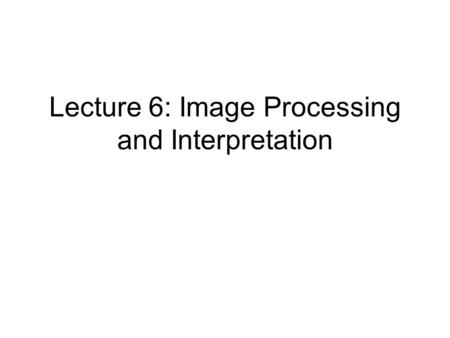 Lecture 6: Image Processing and Interpretation