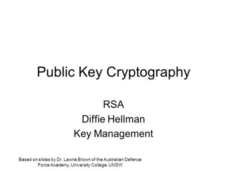Public Key Cryptography RSA Diffie Hellman Key Management Based on slides by Dr. Lawrie Brown of the Australian Defence Force Academy, University College,