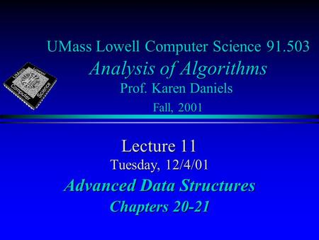 UMass Lowell Computer Science 91.503 Analysis of Algorithms Prof. Karen Daniels Fall, 2001 Lecture 11 Tuesday, 12/4/01 Advanced Data Structures Chapters.