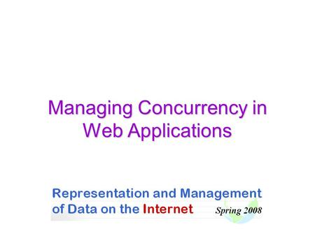 Managing Concurrency in Web Applications. DBI 2007 HUJI-CS 2 Intersection of Concurrent Accesses A fundamental property of Web sites: Concurrent accesses.