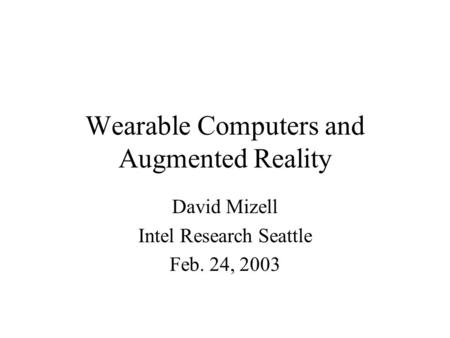 Wearable Computers and Augmented Reality David Mizell Intel Research Seattle Feb. 24, 2003.