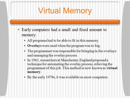 Virtual Memory  Early computers had a small and fixed amount to memory. All programs had to be able to fit in this memory. Overlays were used when the.