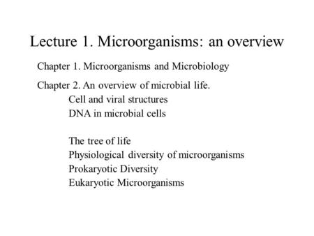 Lecture 1. Microorganisms: an overview Chapter 1. Microorganisms and Microbiology Chapter 2. An overview of microbial life. Cell and viral structures DNA.