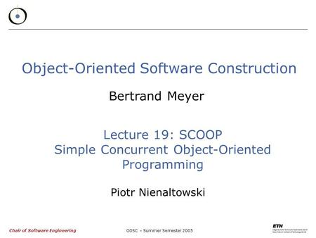 Chair of Software EngineeringOOSC – Summer Semester 2005 Object-Oriented Software Construction Bertrand Meyer Lecture 19: SCOOP Simple Concurrent Object-Oriented.