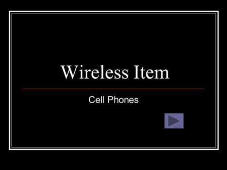 Wireless Item Cell Phones. What are Cell Phones? Cell phones are a wireless phone that allows you to talk on the phone anywhere.