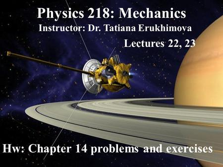 Physics 218: Mechanics Instructor: Dr. Tatiana Erukhimova Lectures 22, 23 Hw: Chapter 14 problems and exercises.
