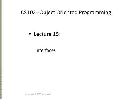 CS102--Object Oriented Programming Lecture 15: Interfaces Copyright © 2008 Xiaoyan Li.