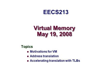 Virtual Memory May 19, 2008 Topics Motivations for VM Address translation Accelerating translation with TLBs EECS213.