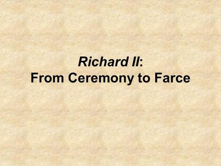 Richard II: From Ceremony to Farce. What happens to Richard in the radically changing universe of the play where old Chain of Being values no longer apply?
