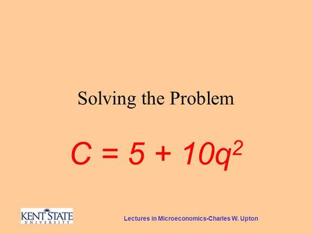 Lectures in Microeconomics-Charles W. Upton Solving the Problem C = 5 + 10q 2.