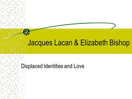 Jacques Lacan & Elizabeth Bishop Displaced Identities and Love.