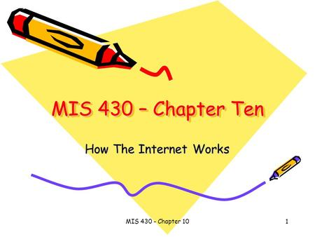 MIS 430 - Chapter 101 MIS 430 – Chapter Ten How The Internet Works.